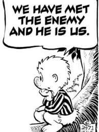 """""""We have met the enemy, and he is us"""""""